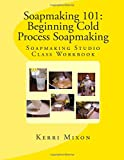 Kerri Mixon Soapmaking 101: Beginning Cold Process Soapmaking (Soapmaking Studio Class Workbook)