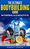 Bodybuilding: The Step By Step Bodybuilding Guide On How To Build Muscle, Lose Fat and Stay Fit For Life (Bodybuilding Nutrition, Bodybuilding Diet, Bodybuilding ... Training, Burn Fat, Gain Muscle)