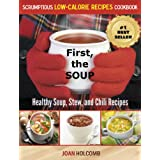 First, the Soup: Healthy Soup, Stew, and Chili Recipes (a Scrumptious Low-Calorie Recipes Cookbook Book 3) ~ Joan Holcomb
