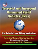 Terrorist and insurgent Unmanned Aerial Vehicles (UAVs) use, Potentials, and military implications - Emerging threats historical Overview, Chronological Narrative, implications and policy Responses