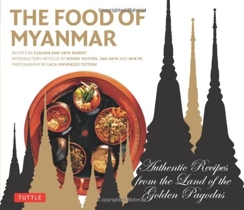 The Food of Myanmar: Authentic Recipes from the Land of the Golden Pagodas by Claudia Saw Lwin Robert, Win Pe, Wendy Hutton