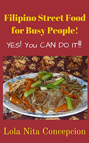 Filipino Street Food for Busy People!: Yes! You CAN do it!! (Filipino Cuisine, Filipino Food, Filipino Cooking, Filipino Meals, Filipino Kitchen, Filipino Recipes) by Lola Nita Concepcion