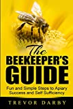 The Beekeeper's Guide: Fun and Simple Steps to Apiary Success and Self Sufficiency