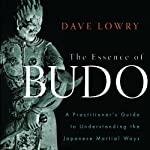 The Essence of Budo: A Practitioner's Guide to Understanding the Japanese Martial Ways | Dave Lowry