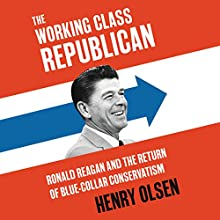 Working Class Republican: Ronald Reagan and the Return of Blue-Collar Conservatism Audiobook by Henry Olsen Narrated by Derek Shetterly