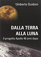 Dalla terra alla luna. Il progetto Apollo 40 anni dopo