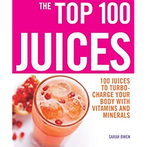 The Top 100 Juices: 100 Juices to Turbo-Charge Your Body with Vitamins and Minerals (The Top 100 Recipes Series)