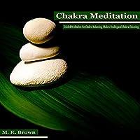 Chakra Meditation: Guided Meditation for Chakra Balancing, Chakra Healing and Chakra Cleansing  by MK Brown Narrated by Anna Winters