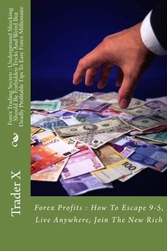 Forex Trading Secrets : Underground Shocking Should Be Forbidden Tricks And Weird But Deadly Profitable Tips To Easy Forex Millionaire: Forex Profits ... Escape 9-5, Live Anywhere, Join The New Rich