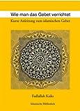 Wie man das Gebet verrichtet: Kurze Anleitung zum islamischen Gebet - Fadlallah Ksiks