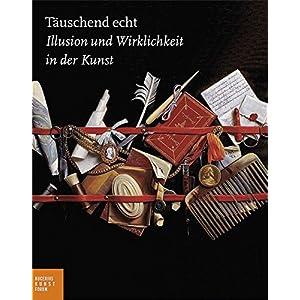 Täuschend echt: Illusion und Wirklichkeit in der Kunst (Bucerius KUNST Forum)