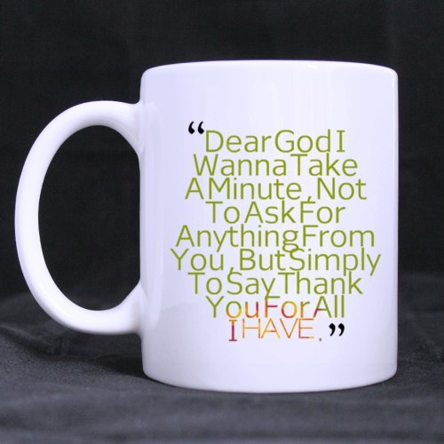 "Fashion Design Belief ""Dear God I Wanna Talk A Minute Not To Ask To Ask Anything For You But Simply To Say Thank You For All I Have"" 11Oz/100% Ceramic Custom Coffee/Tea Mug - Cool Gift Choice For Birthday/Christmas/New Year/Self Use"
