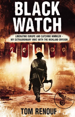 Black Watch: Liberating Europe and Catching Himmler - My Extraordinary WW2 with the Highland Division