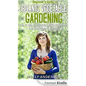 Beginner's Guide to Organic Vegetable Gardening: How to Start, Maintain, and Troubleshoot  Your First Organic Garden (English Edition)