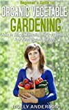 Beginners Guide to Organic Vegetable Gardening: How to Start, Maintain, and Troubleshoot  Your First Organic Garden
