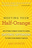 Meeting Your Half-Orange: An Utterly Upbeat Guide to Using Dating Optimism to Find Your Perfect Match