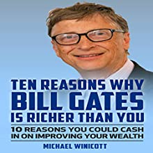 Ten Reasons Why Bill Gates Is Richer Than You: 10 Reasons You Could Cash in to Improve Your Wealth Audiobook by Michael Winicott Narrated by Kevin Gillispie