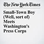 Small-Town Boy (Well, sort of) Meets Washington's Press Corps | Glenn Thrush,Michael M. Grynbaum