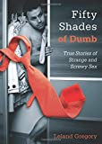 Fifty Shades of Dumb: True Stories of Strange and Screwy Sex