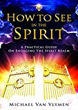 How To See In The Spirit: A Practical Guide On Engaging The Spirit Realm (English Edition)