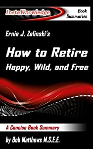 Summary of Ernie J. Zelinski's How to Retire Happy, Wild, and Free: Retirement Wisdom That You Won't Get from Your Financial Advisor (InstaKnowledge Book Summaries) from Ninja Pants Press