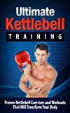 KETTLEBELL Training: Proven Exercises and Workouts that Will Transform Your Body - Kettlebell Training/Kettlebell Workouts (Kettlebell, Kettlebell Training, ... Kettlebell Swing, Kettlebell Exercises)