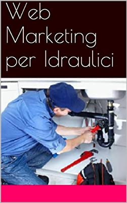 Web Marketing per Idraulici (Web marketing per imprenditori e professionisti Vol. 14)