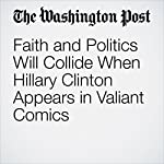 Faith and Politics Will Collide When Hillary Clinton Appears in Valiant Comics | David Betancourt