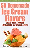 50 Homemade Ice Cream Flavors - Learn How To Make Homemade Ice Cream Today (The Summer Dessert Recipes And The Best Dessert Recipes Collection)