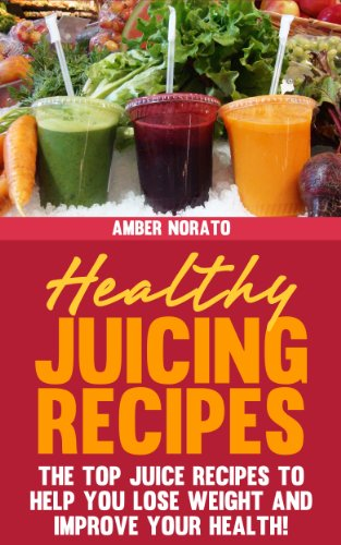 Amber Norato - Healthy Juicing Recipes - The TOP Juice Recipes to Help You Lose Weight and Improve Your Health!