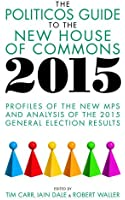 The Politicos Guide to the New House of Commons 2015: Profiles of the New MPs and Analysis of the 2015 General Election Results