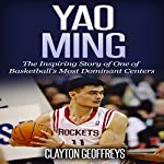 Yao Ming: The Inspiring Story of One of Basketball's Most Dominant Centers | Clayton Geoffreys