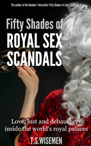 T.S Wiseman - Fifty Shades of Royal Sex Scandals: Love, lust and debauchery inside the world's royal palaces