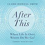 After This: When Life Is Over, Where Do We Go? | Claire Bidwell Smith