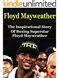 Floyd Mayweather: The Inspirational Story of Boxing Superstar Floyd Mayweather, Jr. (Floyd Mayweather Unauthorized Biography, Boxing Books) (English Edition)