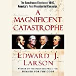 A Magnificent Catastrophe: The Tumultuous Election of 1800, America's First Presidential Campaign | Edward J. Larson