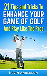 Golf: 21 Tips and Tricks To Enhance Your Game of Golf And Play Like The Pros (golf swing, golf putt, lifetime sports, chip shots, pitch shots, golf basics)