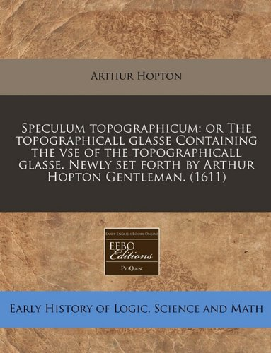 Speculum topographicum: or The topographicall glasse Containing the vse of the topographicall glasse. Newly set forth by Arthur Hopton Gentleman. (1611)