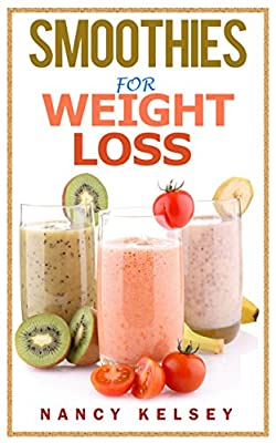 Smoothies for Weight Loss: 55 Delicious Smoothies For Weight Loss, Detoxing , Health And Keep You Healthy (Smoothies, Smoothie Cookbook, Vegan Smoothie, ... Smoothie Recipes For Weight Loss Book 1)