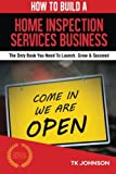 Home Business Services Best Deals - How To Build A Home Inspection Services Business (Special Edition): The Only Book You Need To Launch, Grow & Succeed