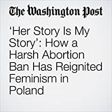 'Her Story Is My Story': How a Harsh Abortion Ban Has Reignited Feminism in Poland Other by Andrew Roth Narrated by Jill Melancon