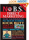 No B.S. Direct Marketing: The Ultimate, No Holds Barred, Kick Butt, Take No Prisoners Direct Marketing for Non-direct Marketing Businesses