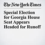 Special Election for Georgia House Seat Appears Headed for Runoff   Jonathan Martin,Richard Fausset