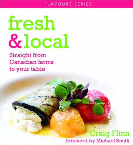 Fresh & Local: Straight from Canadian farms to your table (Flavours Cookbook) by Craig Flinn