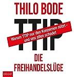 TTIP - Die Freihandelslüge: Warum TTIP nur den Konzernen nützt - und uns allen schadet   Thilo Bode