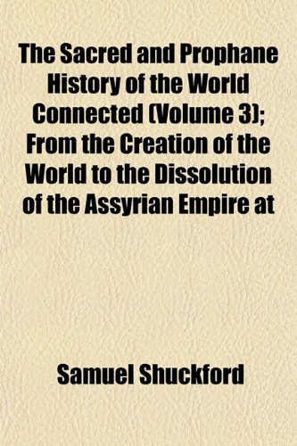 The Sacred and Prophane History of the World Connected (Volume 3); From the Creation of the World to the Dissolution of the Assyrian Empire at
