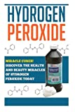 Hydrogen Peroxide: Miracle Cures! Discover the Health and Beauty Miracles of Hydrogen Peroxide TODAY