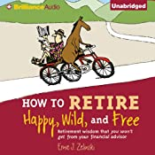 How to Retire Happy, Wild, and Free: Retirement Wisdom That You Won't Get from Your Financial Advisor | [Ernie J. Zelinski]