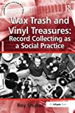 Wax Trash and Vinyl Treasures: Record Collecting as a Social Practice (Ashgate Popular and Folk Music Series)