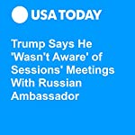 Trump Says He 'Wasn't Aware' of Sessions' Meetings With Russian Ambassador | Gregory Korte,David Jackson